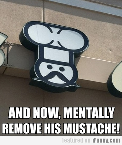 And Now, Mentally Remove His Mustache!