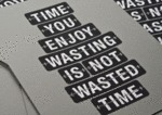 Time You Enjoy Wasting Is Not Wasted Time...