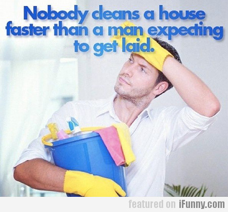 Nobody Cleans A House Faster Than A Man...