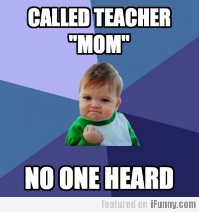 "Called Teacher ""mom"", No One Heard"