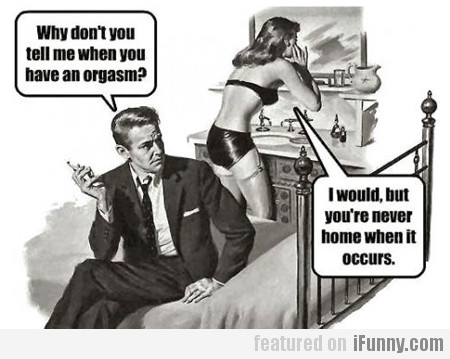 Why Don't You Tell Me When You Have An Orgasm?