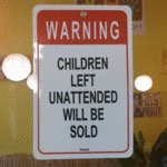 Warning - Children Left Unattended Will Be Sold