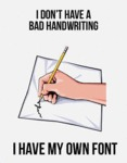 I Don't Have A Bad Handwriting, I Have My Own Font