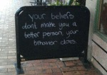 Your Beliefs Don't Make You A Better Person...