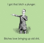 I Got That Bitch A Plunger...