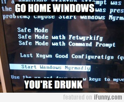 Go Home Windows, You're Drunk