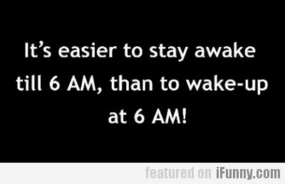 It's Easier To Stay Awake…