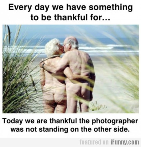 Every Day We Have Something To Be Thankful For…