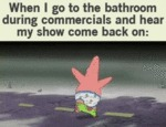 When I Go To The Bathroom During Commercials…