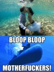 Bloop Bloop… Motherfuckets!