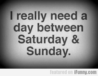 I Really Need A Day Between Saturday & Sunday
