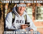 I Didn't Study For Finals In High School…