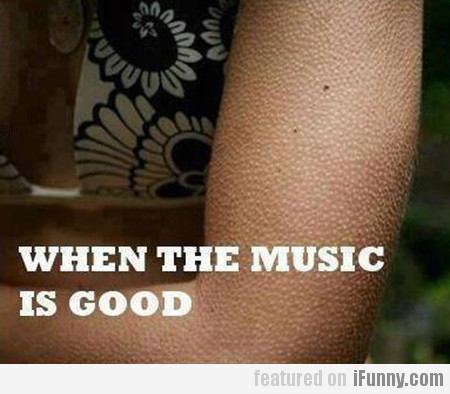 When the music is good