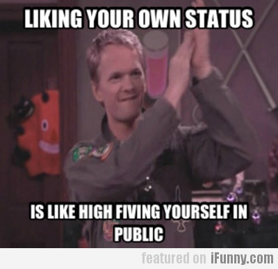 Liking Your Own Status Is Like High Fiving...