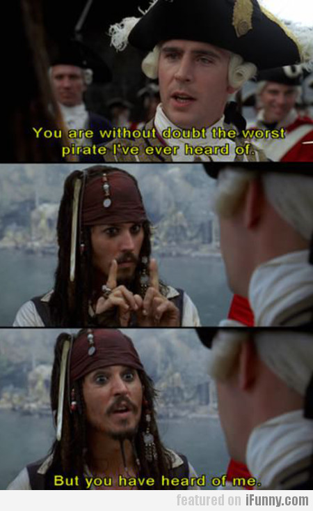 You are without doubt the worst pirate...