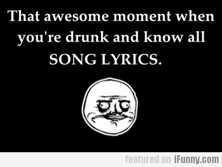 That Awesome Moment When You're Drunk And…