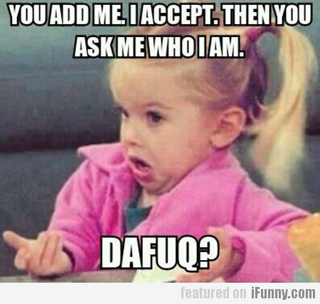 You Add Me. I Accept. Then You Ask Me Who I Am…