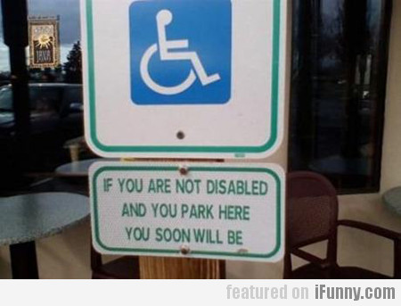 If You Are Not Disabled And You Park Here...