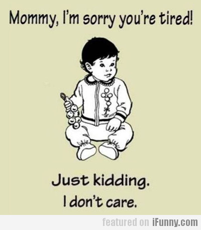 Mommy, I'm sorry you're tired…