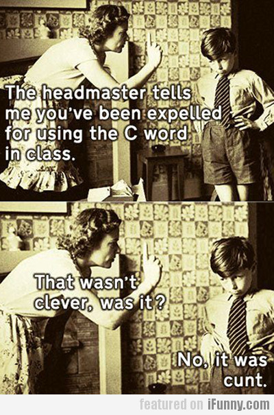 The headmaster tells me you've been expelled…