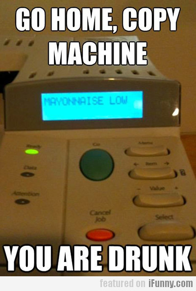 Go Home, Copy Machine You Are Drunk