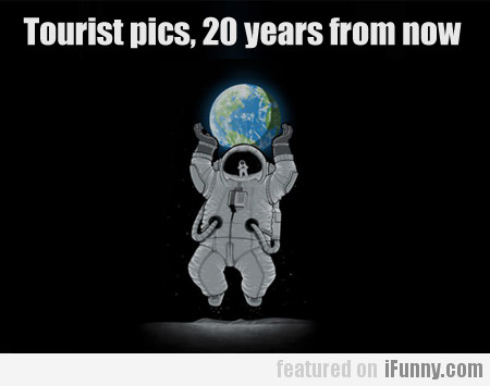 Tourist Pics, 20 Years From Now