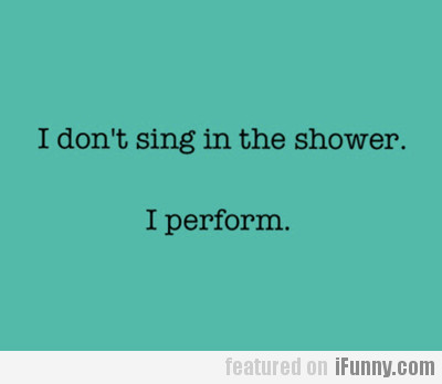 I Don't Sing In The Shower…