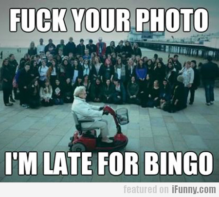 fuck your photo, I'm late for bingo