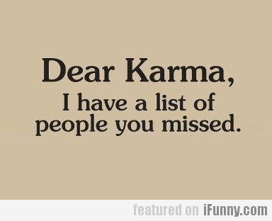 Dear Karma, I Have A List Of People You Missed