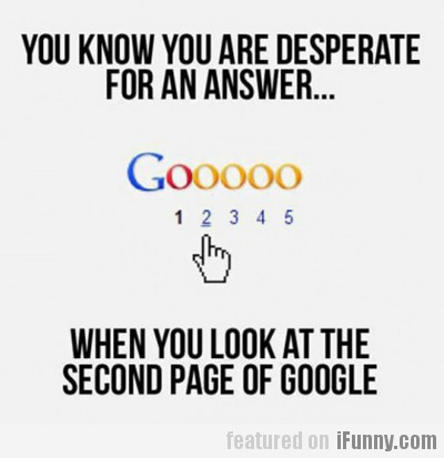 You Know You Are Desperate For An Answer...