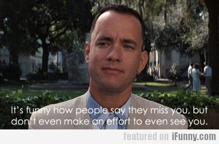 It's funny how people say they miss you, but...