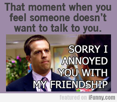 Sorry I Annoyed You With My Friendship