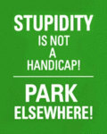 Stupidity Is Not A Handicap! Park Elsewhere!