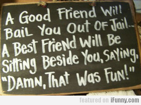 A Good Friend Will Bail You Out Of Jail...