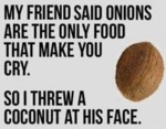 My Friend Said Onions Are The Only Food That...
