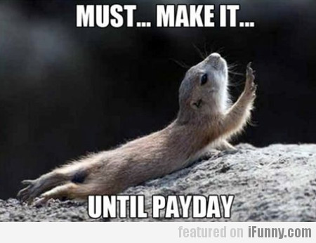 Must... Make It... Until Payday