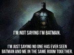 I'm Not Saying I'm Batman, I'm Just Saying...