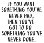 If You Want Something You've Never Had, Then...