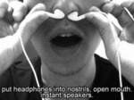 Put Headphones Into Nostrils, Open Mouth...