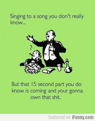 Singing to a song you don't really know...