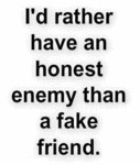 I'd Rather Have An Honest Enemy Than A Fake Friend