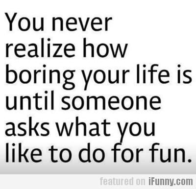 You never realize how boring your life is until...