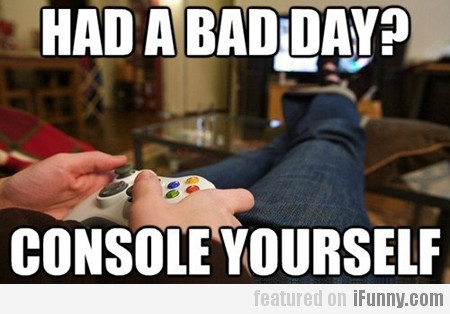 had a bad day? console yourself