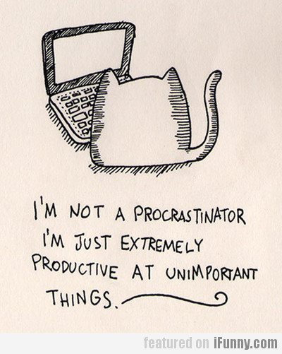 I'm Not A Procrastinator, I'm Just Extremely...