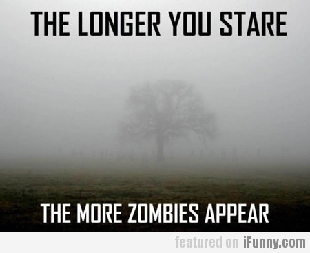 The Longer You Stare, The More Zombies Appear