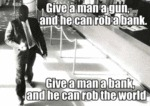 Give A Man A Gun, And He Can Rob A Bank