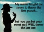 My Mama Taught Me Never To Throw The First Punch..