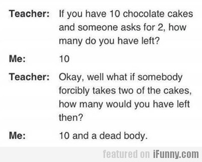 if you have 10 chocolate cakes and someone asks...