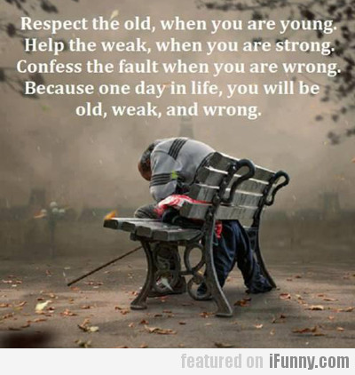 respect the old, when you are young...