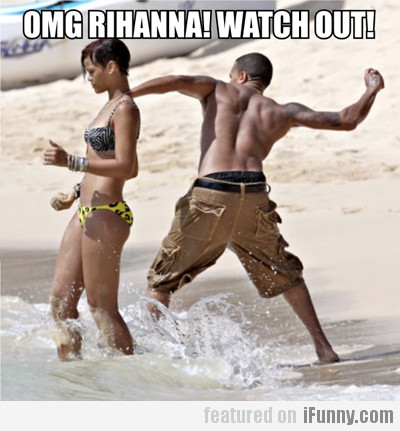 Omg Rihanna! Watch Out!